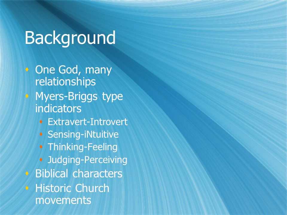 Background One God, many relationships Myers-Briggs type indicators Extravert-Introvert Sensing-iNtuitive Thinking-Feeling Judging-Perceiving Biblical