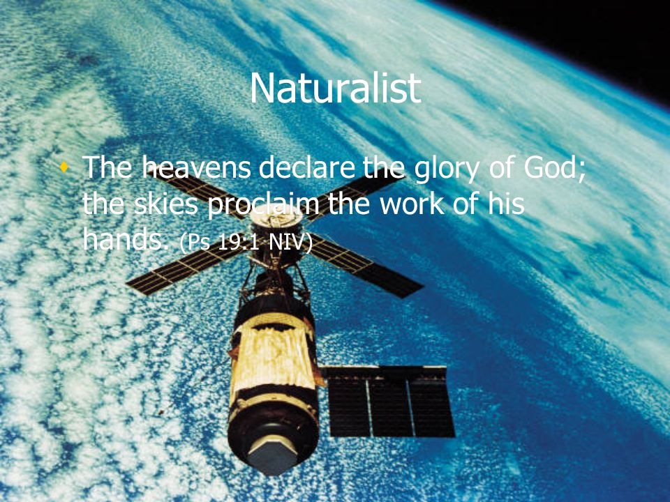 Naturalist The heavens declare the glory of God; the skies proclaim the work of his hands. (Ps 19:1 NIV)