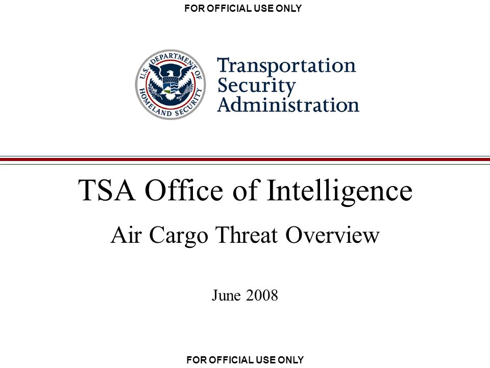 FOR OFFICIAL USE ONLY TSA Office of Intelligence Air Cargo Threat Overview June 2008