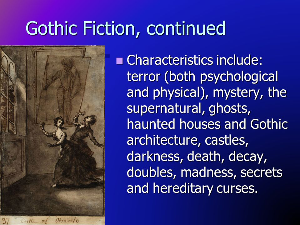 Gothic Fiction, continued Characteristics include: terror (both psychological and physical), mystery, the supernatural, ghosts, haunted houses and Got