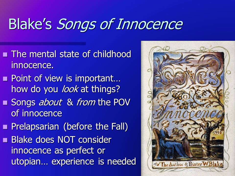 Blakes Songs of Innocence The mental state of childhood innocence. The mental state of childhood innocence. Point of view is important… how do you loo