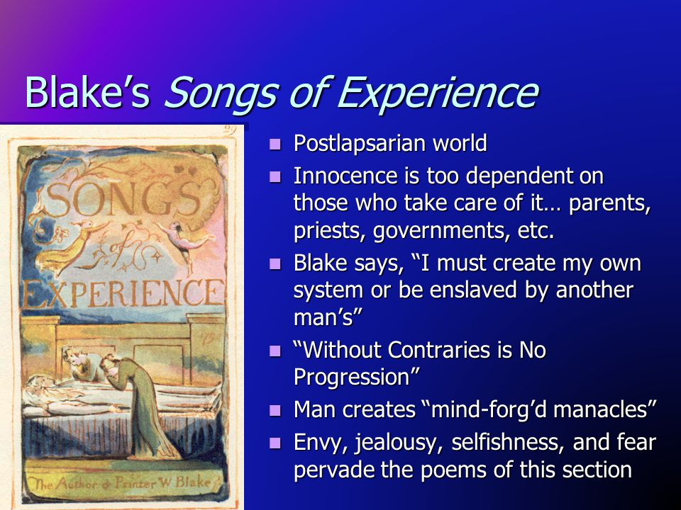 Blakes Songs of Experience Postlapsarian world Innocence is too dependent on those who take care of it… parents, priests, governments, etc. Blake says