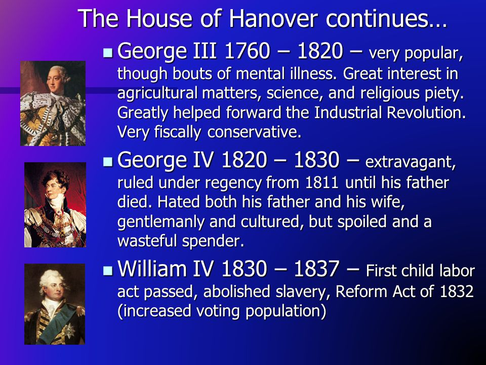 The House of Hanover continues… George III 1760 – 1820 – very popular, though bouts of mental illness. Great interest in agricultural matters, science