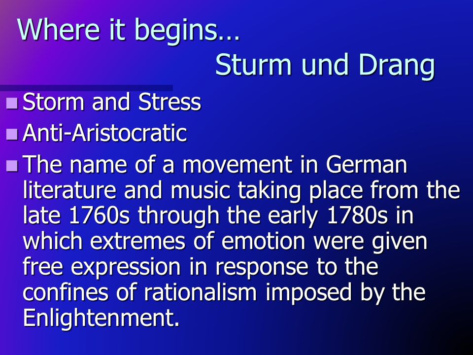 Where it begins… Sturm und Drang Storm and Stress Storm and Stress Anti-Aristocratic Anti-Aristocratic The name of a movement in German literature and