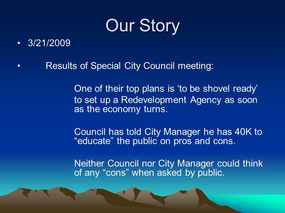 Our Story 3/21/2009 Results of Special City Council meeting: One of their top plans is to be shovel ready to set up a Redevelopment Agency as soon as the economy turns.