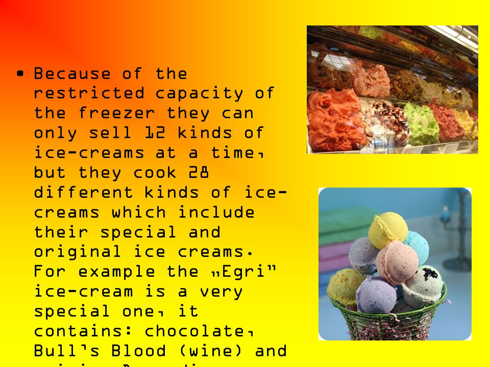 Because of the restricted capacity of the freezer they can only sell 12 kinds of ice-creams at a time, but they cook 28 different kinds of ice- creams