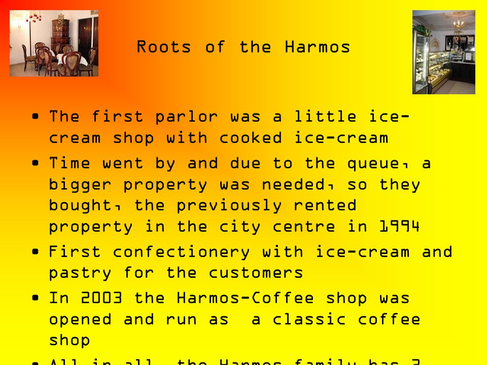 Roots of the Harmos The first parlor was a little ice- cream shop with cooked ice-cream Time went by and due to the queue, a bigger property was neede