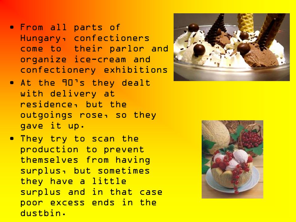 From all parts of Hungary, confectioners come to their parlor and organize ice-cream and confectionery exhibitions At the 90s they dealt with delivery
