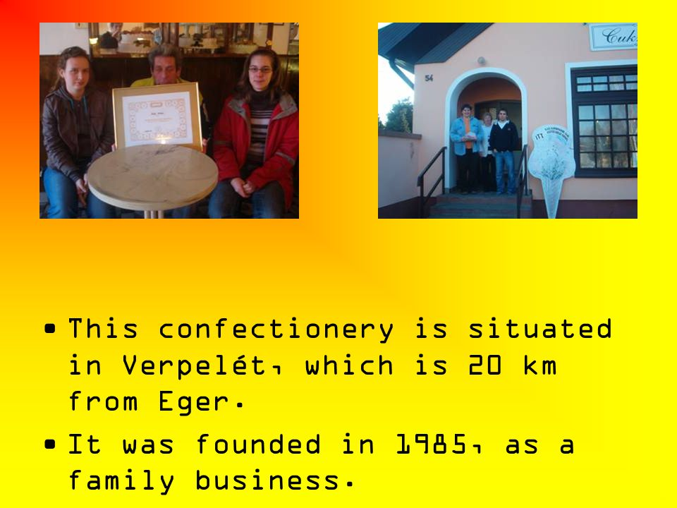 This confectionery is situated in Verpelét, which is 20 km from Eger. It was founded in 1985, as a family business.