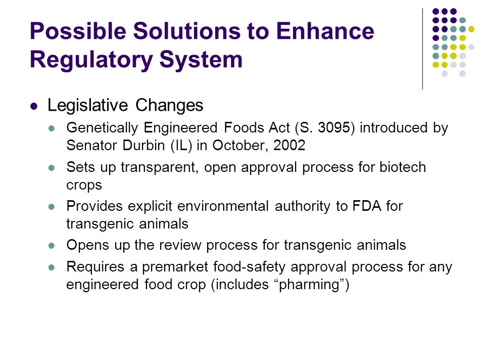 Possible Solutions to Enhance Regulatory System Legislative Changes Genetically Engineered Foods Act (S. 3095) introduced by Senator Durbin (IL) in Oc