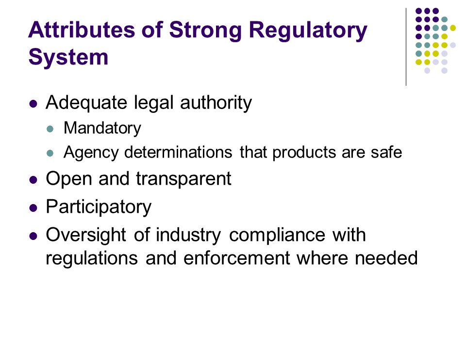 Attributes of Strong Regulatory System Adequate legal authority Mandatory Agency determinations that products are safe Open and transparent Participat