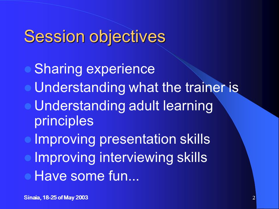 Sinaia, 18-25 of May 20032 Session objectives Sharing experience Understanding what the trainer is Understanding adult learning principles Improving presentation skills Improving interviewing skills Have some fun...