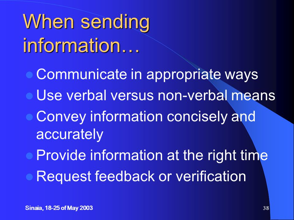 Sinaia, 18-25 of May 200338 When sending information… Communicate in appropriate ways Use verbal versus non-verbal means Convey information concisely and accurately Provide information at the right time Request feedback or verification