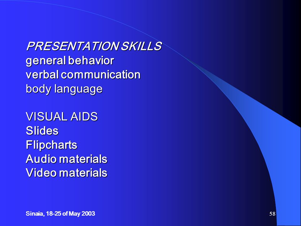 Sinaia, 18-25 of May 200358 PRESENTATION SKILLS general behavior verbal communication body language VISUAL AIDS Slides Flipcharts Audio materials Video materials