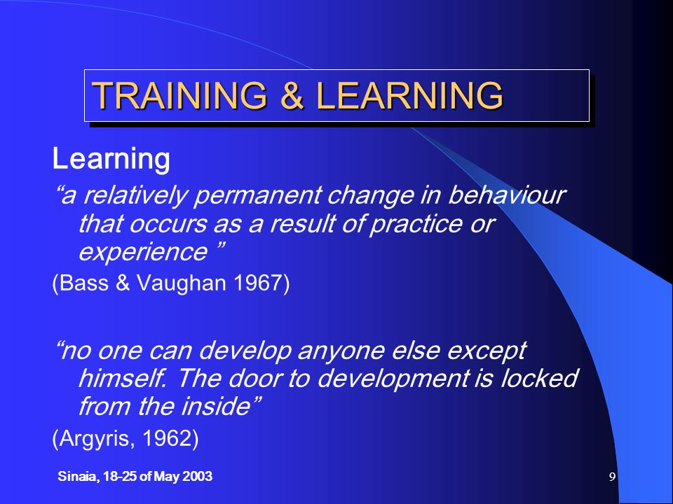 Sinaia, 18-25 of May 20039 TRAINING & LEARNING Learning a relatively permanent change in behaviour that occurs as a result of practice or experience (Bass & Vaughan 1967) no one can develop anyone else except himself.