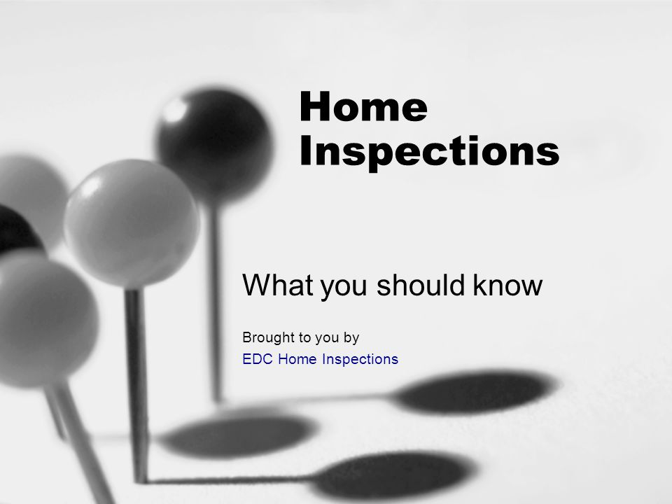 Home Inspections What you should know Brought to you by EDC Home Inspections