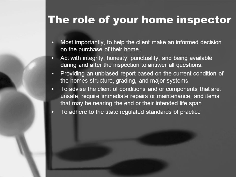 The role of your home inspector Most importantly, to help the client make an informed decision on the purchase of their home. Act with integrity, hone
