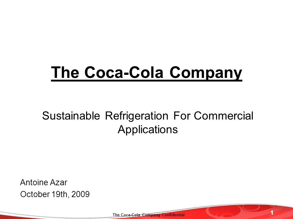 1 The Coca-Cola Company Confidential The Coca-Cola Company Sustainable Refrigeration For Commercial Applications Antoine Azar October 19th, 2009