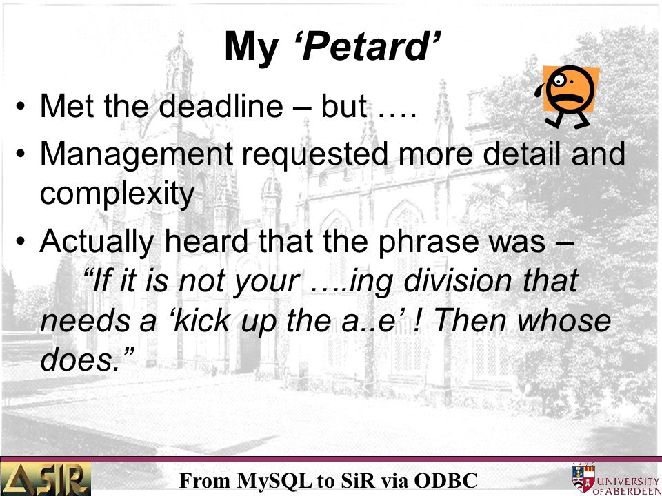 From MySQL to SiR via ODBC My Petard Met the deadline – but …. Management requested more detail and complexity Actually heard that the phrase was – If