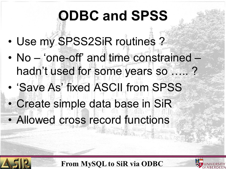 From MySQL to SiR via ODBC ODBC and SPSS Crude but effective solution Unfortunately not end of problem Hoist by my own petard –A petard is an explosive device used to break down doors or walls with a slow burning fuse –Sometimes the burn was not as slow as the bomb placer would like.