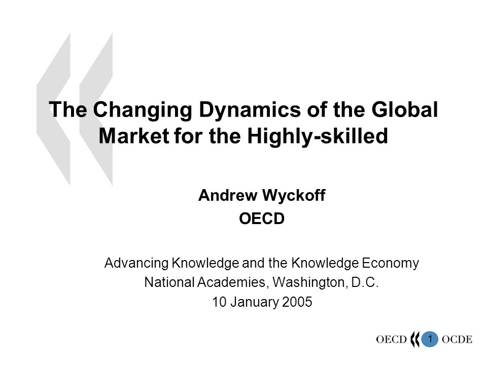 1 The Changing Dynamics of the Global Market for the Highly-skilled Andrew Wyckoff OECD Advancing Knowledge and the Knowledge Economy National Academi