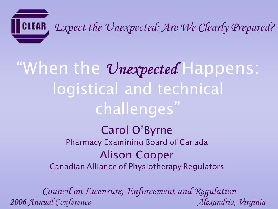 When the Unexpected Happens: logistical and technical challenges Carol OByrne Pharmacy Examining Board of Canada Alison Cooper Canadian Alliance of Physiotherapy Regulators 2006 Annual ConferenceAlexandria, Virginia Council on Licensure, Enforcement and Regulation Expect the Unexpected: Are We Clearly Prepared