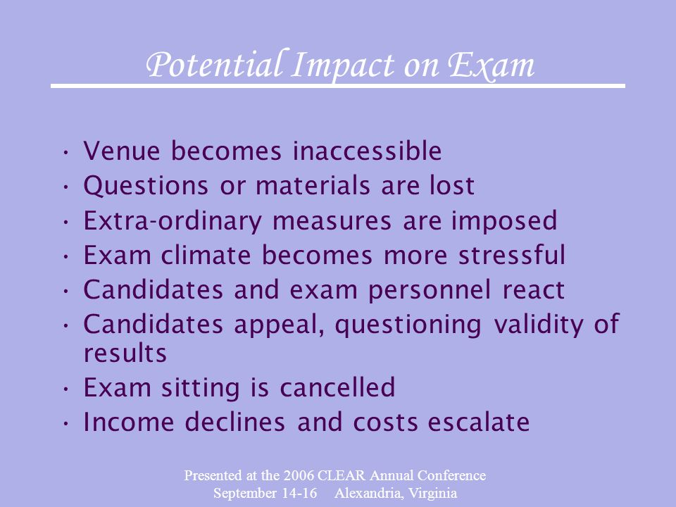 Presented at the 2006 CLEAR Annual Conference September 14-16 Alexandria, Virginia Potential Impact on Exam Venue becomes inaccessible Questions or materials are lost Extra-ordinary measures are imposed Exam climate becomes more stressful Candidates and exam personnel react Candidates appeal, questioning validity of results Exam sitting is cancelled Income declines and costs escalate