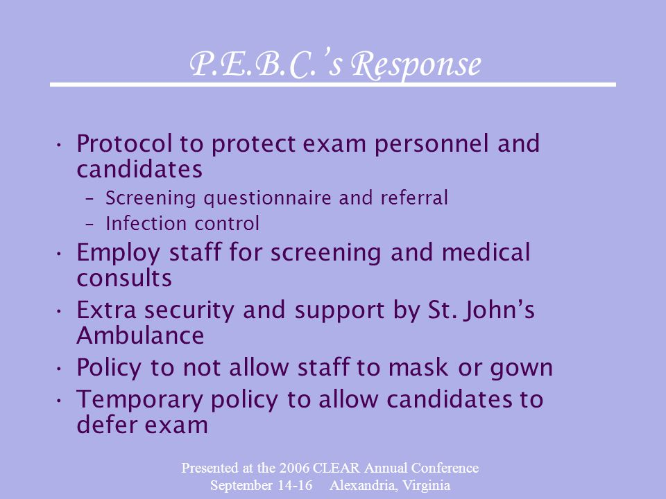 Presented at the 2006 CLEAR Annual Conference September 14-16 Alexandria, Virginia P.E.B.C.s Response Protocol to protect exam personnel and candidate