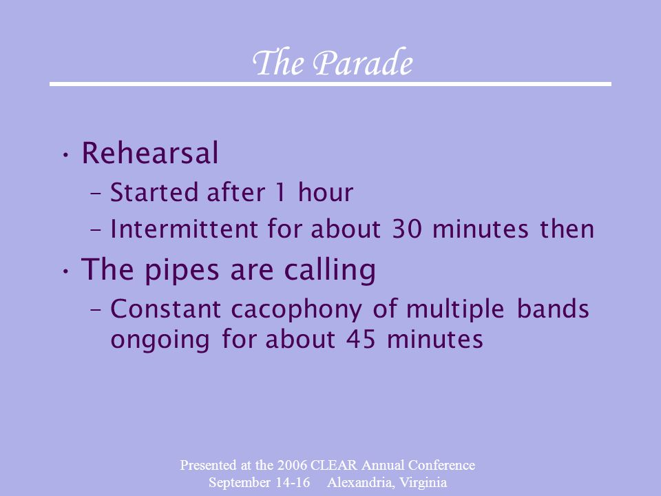 Presented at the 2006 CLEAR Annual Conference September 14-16 Alexandria, Virginia The Parade Rehearsal –Started after 1 hour –Intermittent for about 30 minutes then The pipes are calling –Constant cacophony of multiple bands ongoing for about 45 minutes