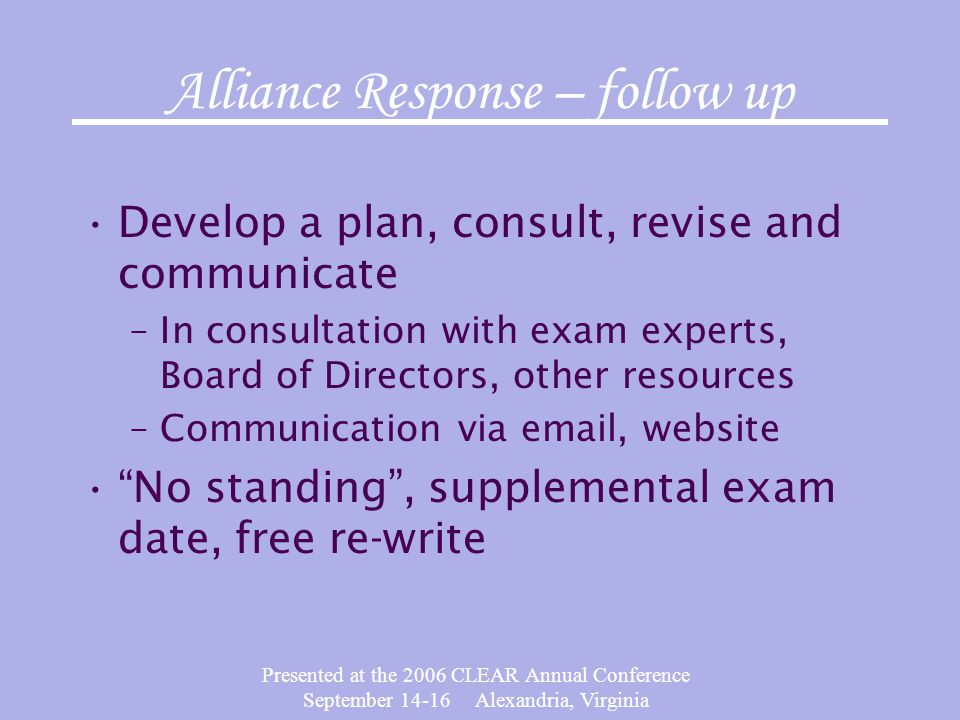 Presented at the 2006 CLEAR Annual Conference September 14-16 Alexandria, Virginia Alliance Response – follow up Develop a plan, consult, revise and communicate –In consultation with exam experts, Board of Directors, other resources –Communication via email, website No standing, supplemental exam date, free re-write