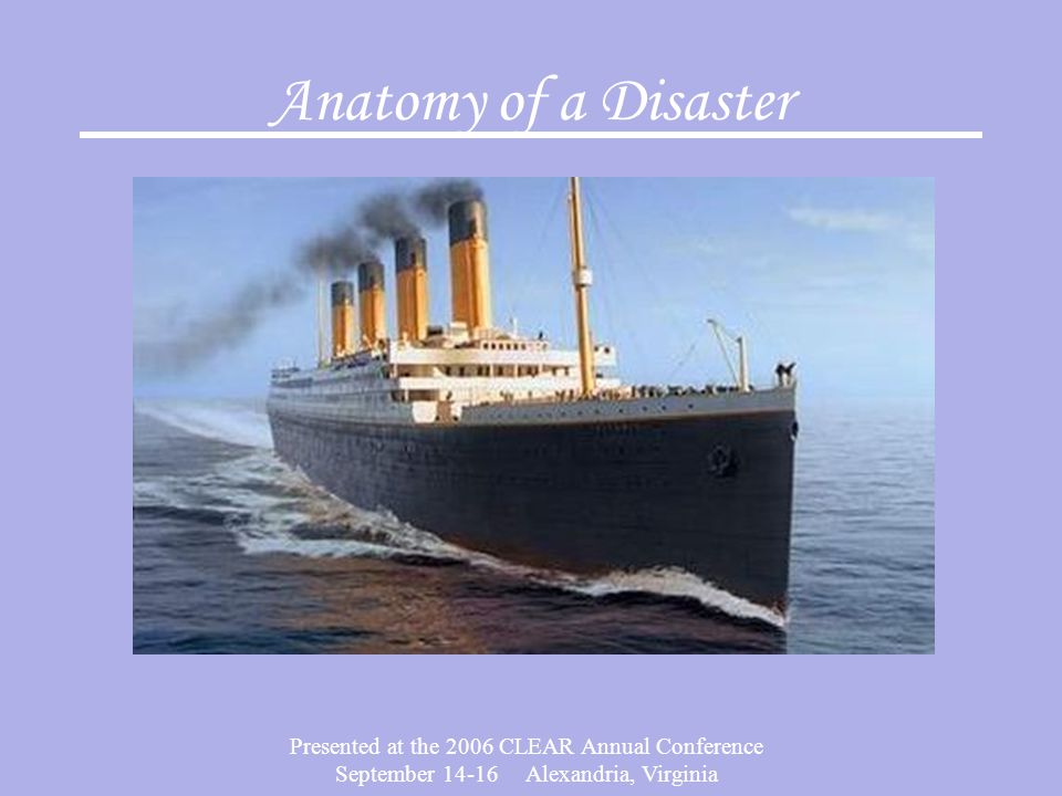 Presented at the 2006 CLEAR Annual Conference September 14-16 Alexandria, Virginia Anatomy of a Disaster