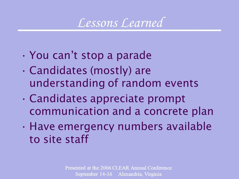 Presented at the 2006 CLEAR Annual Conference September 14-16 Alexandria, Virginia Lessons Learned You cant stop a parade Candidates (mostly) are understanding of random events Candidates appreciate prompt communication and a concrete plan Have emergency numbers available to site staff