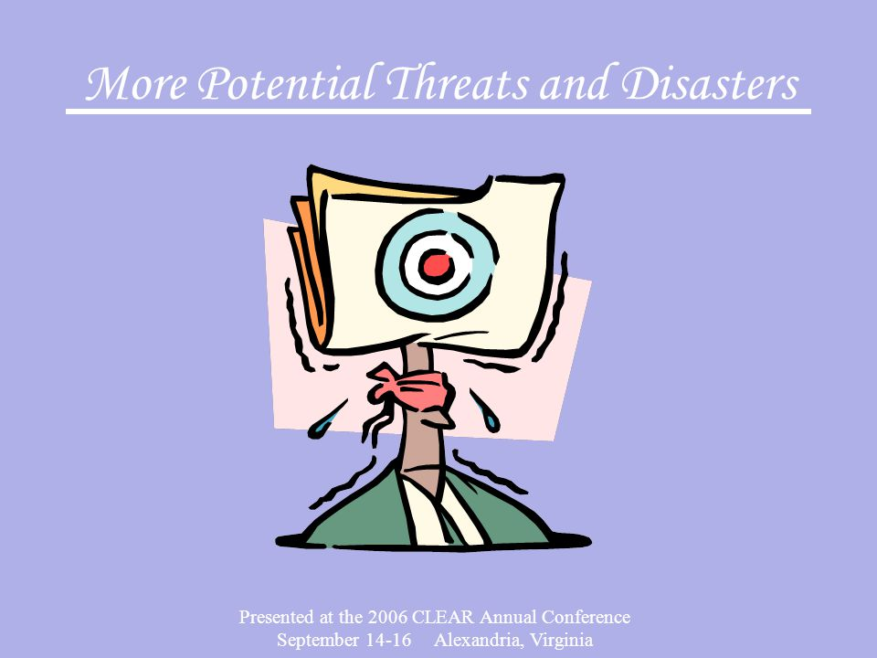 Presented at the 2006 CLEAR Annual Conference September 14-16 Alexandria, Virginia More Potential Threats and Disasters