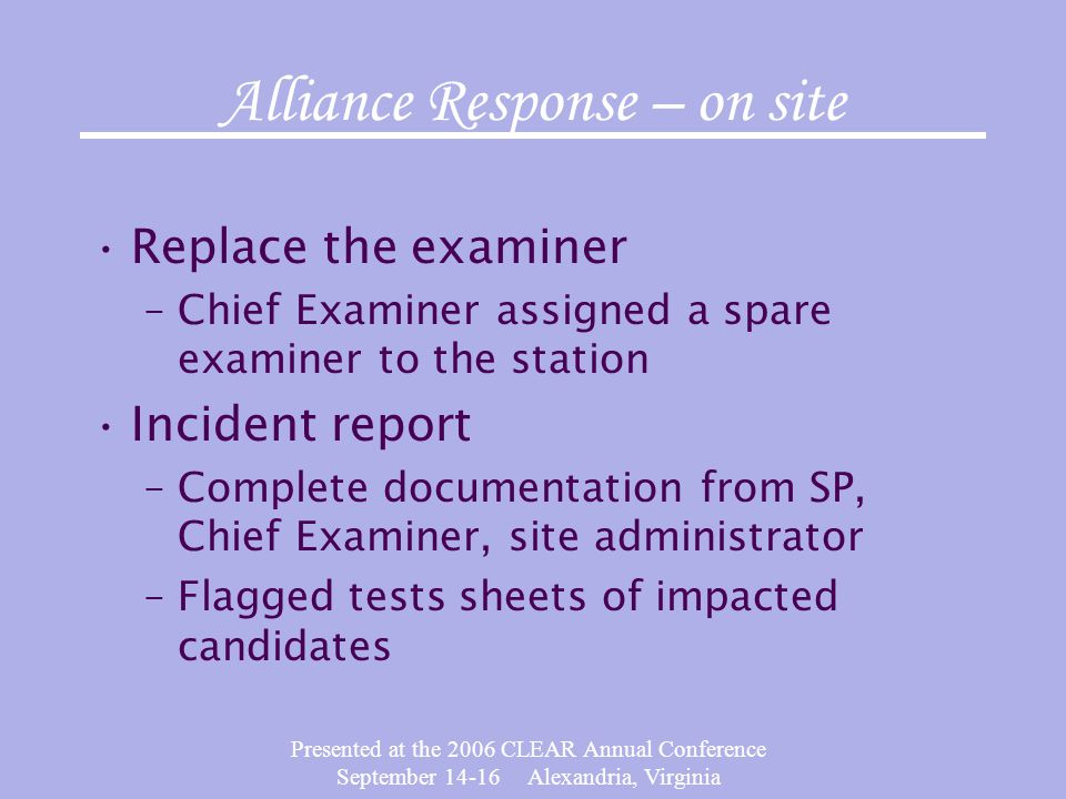Presented at the 2006 CLEAR Annual Conference September 14-16 Alexandria, Virginia Alliance Response – on site Replace the examiner –Chief Examiner assigned a spare examiner to the station Incident report –Complete documentation from SP, Chief Examiner, site administrator –Flagged tests sheets of impacted candidates