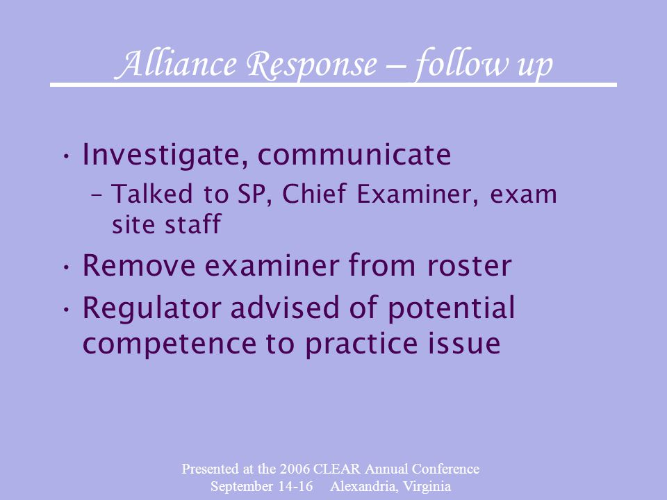 Presented at the 2006 CLEAR Annual Conference September 14-16 Alexandria, Virginia Alliance Response – follow up Investigate, communicate –Talked to S