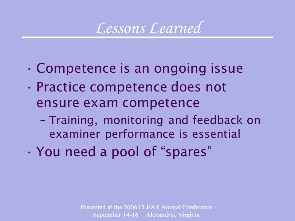 Presented at the 2006 CLEAR Annual Conference September 14-16 Alexandria, Virginia Lessons Learned Competence is an ongoing issue Practice competence does not ensure exam competence –Training, monitoring and feedback on examiner performance is essential You need a pool of spares