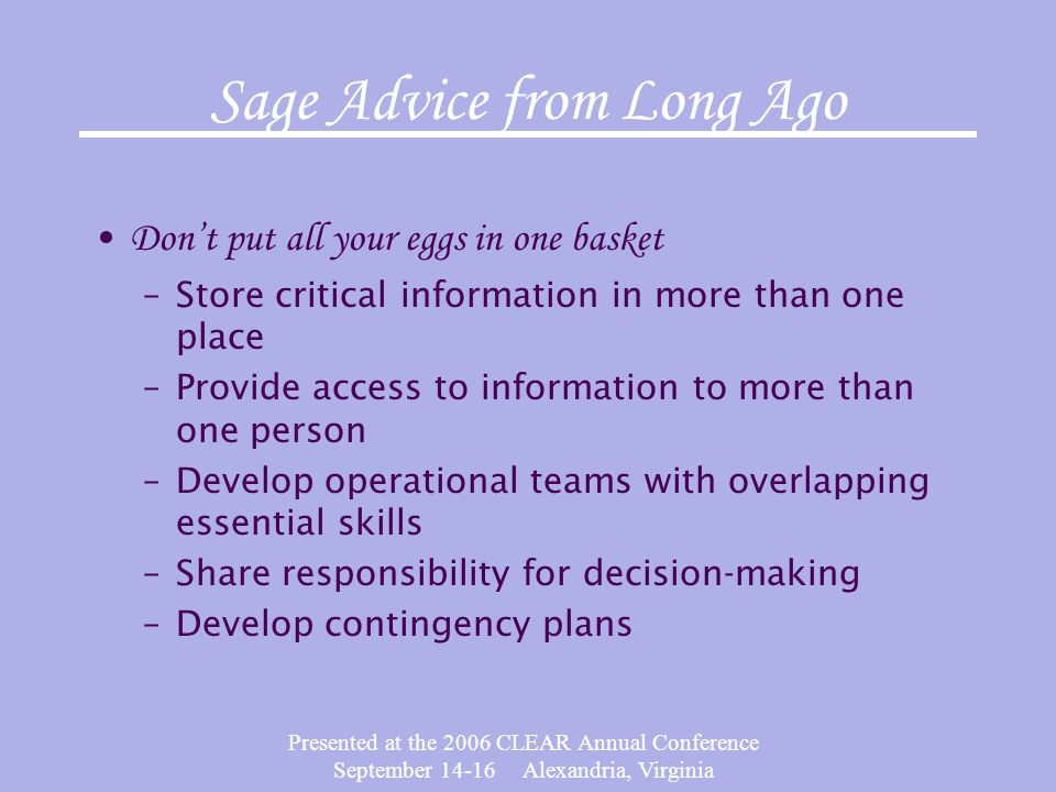 Presented at the 2006 CLEAR Annual Conference September 14-16 Alexandria, Virginia Sage Advice from Long Ago Dont put all your eggs in one basket –Sto