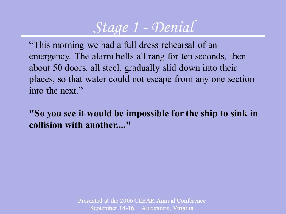 Presented at the 2006 CLEAR Annual Conference September 14-16 Alexandria, Virginia Stage 1 - Denial This morning we had a full dress rehearsal of an emergency.