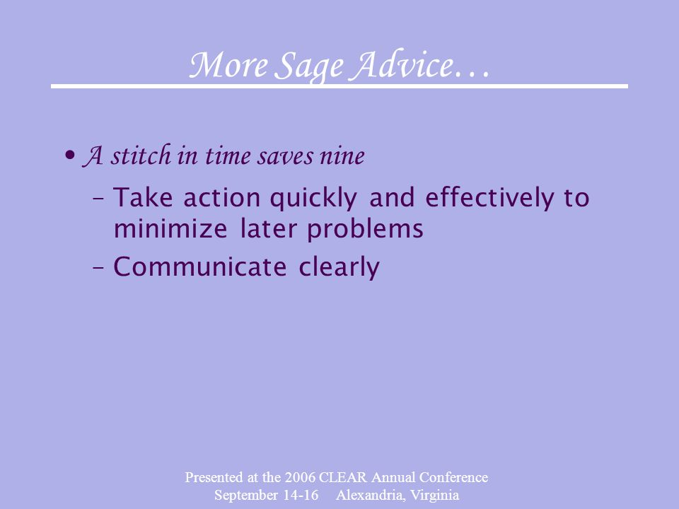 Presented at the 2006 CLEAR Annual Conference September 14-16 Alexandria, Virginia More Sage Advice… A stitch in time saves nine –Take action quickly and effectively to minimize later problems –Communicate clearly