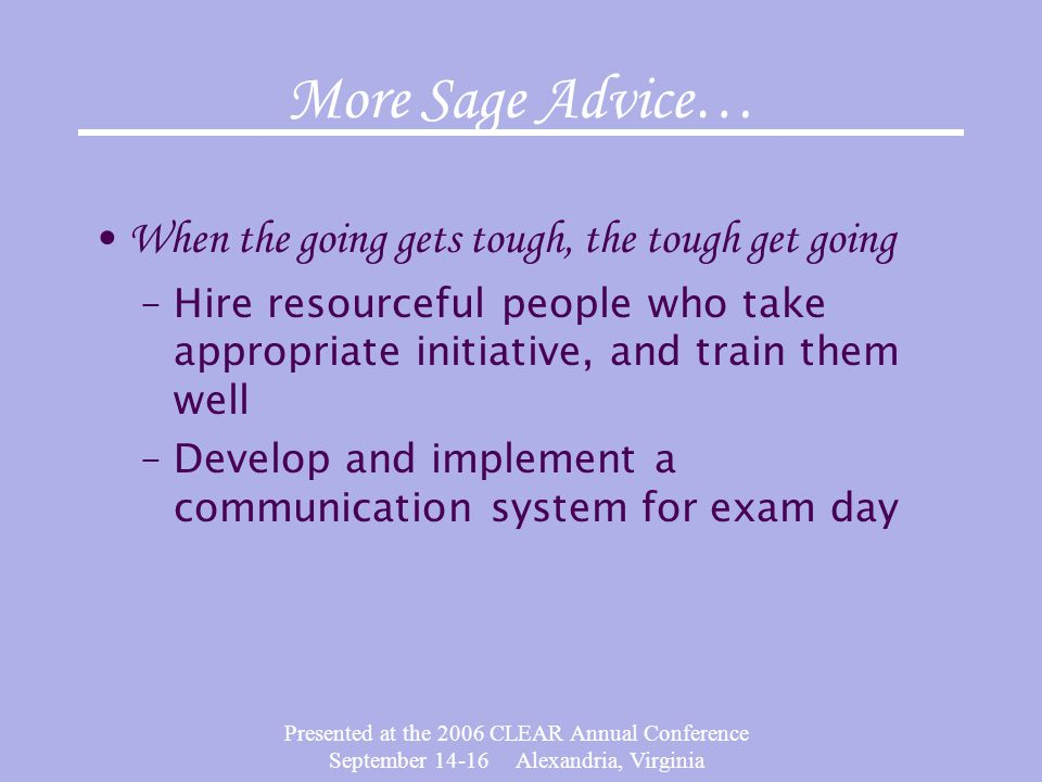 Presented at the 2006 CLEAR Annual Conference September 14-16 Alexandria, Virginia More Sage Advice… When the going gets tough, the tough get going –Hire resourceful people who take appropriate initiative, and train them well –Develop and implement a communication system for exam day