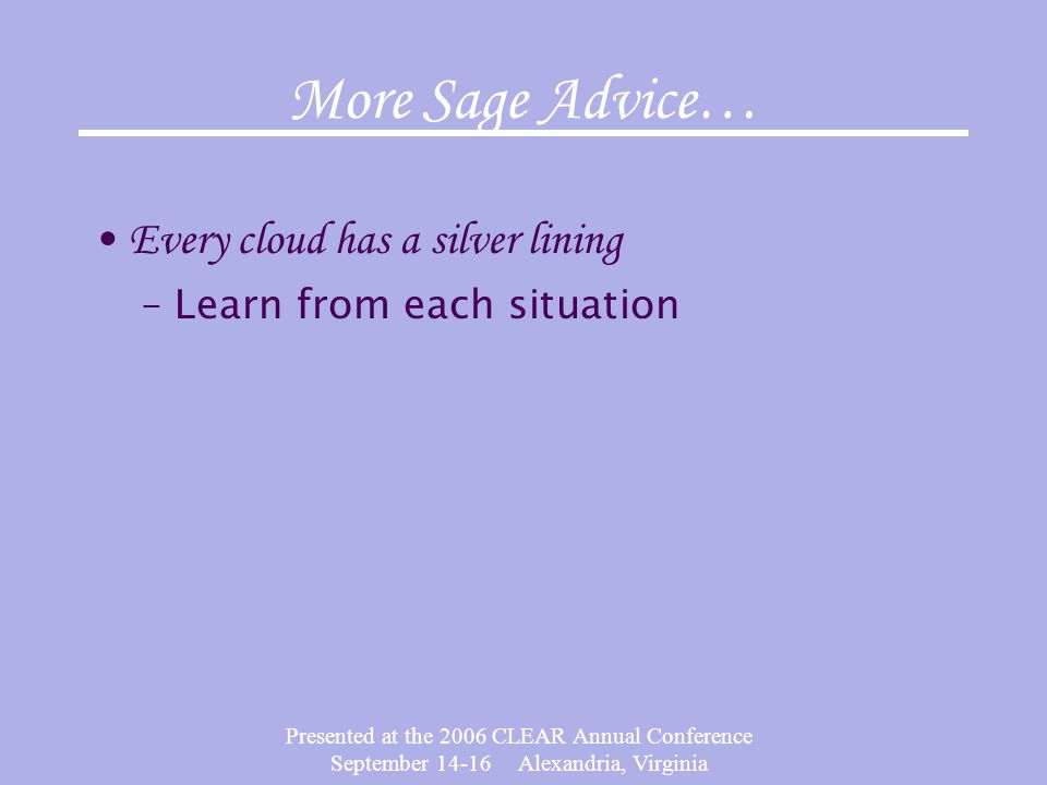 Presented at the 2006 CLEAR Annual Conference September 14-16 Alexandria, Virginia More Sage Advice… Every cloud has a silver lining –Learn from each situation