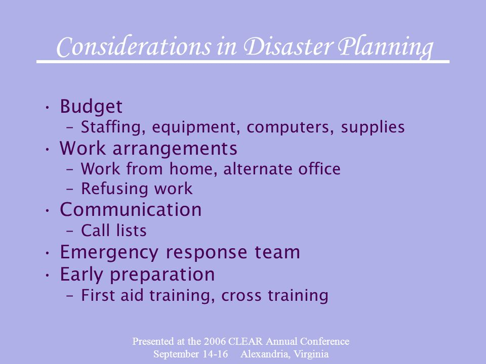 Presented at the 2006 CLEAR Annual Conference September 14-16 Alexandria, Virginia Considerations in Disaster Planning Budget –Staffing, equipment, computers, supplies Work arrangements –Work from home, alternate office –Refusing work Communication –Call lists Emergency response team Early preparation –First aid training, cross training