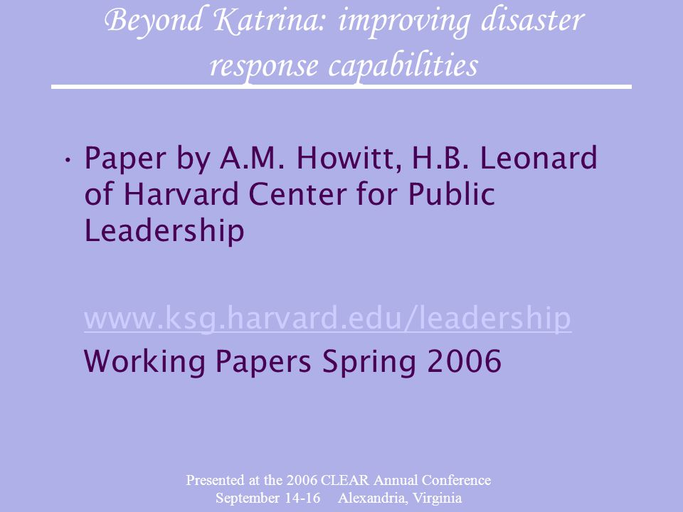 Presented at the 2006 CLEAR Annual Conference September 14-16 Alexandria, Virginia Beyond Katrina: improving disaster response capabilities Paper by A.M.