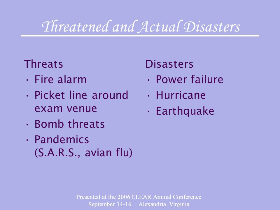 Presented at the 2006 CLEAR Annual Conference September 14-16 Alexandria, Virginia Threatened and Actual Disasters Threats Fire alarm Picket line arou