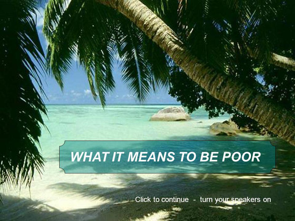WHAT IT MEANS TO BE POOR Click to continue - turn your speakers on
