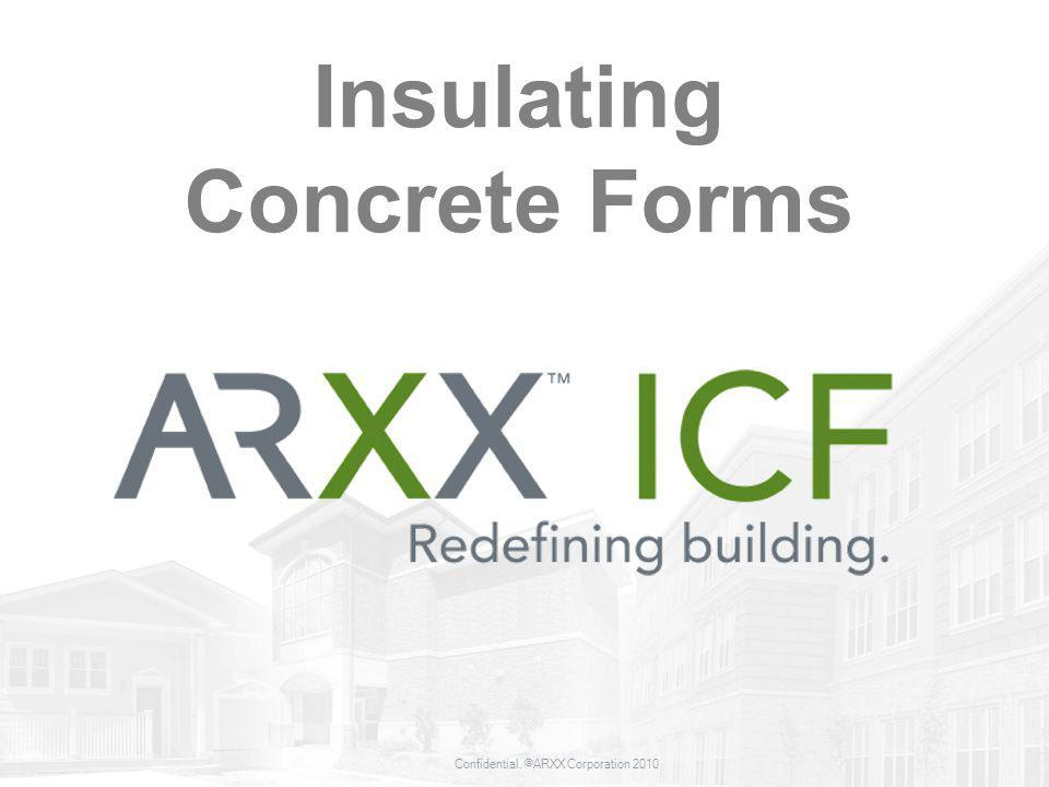 Confidential. ©ARXX Corporation 2010 Insulating Concrete Forms