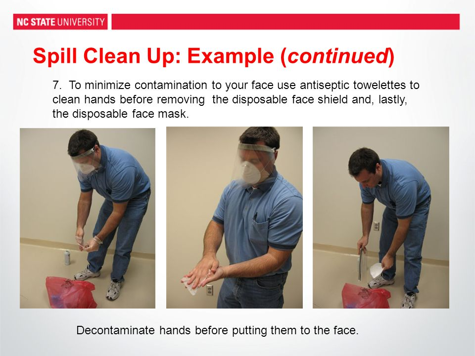 Spill Clean Up: Example (continued) 7. To minimize contamination to your face use antiseptic towelettes to clean hands before removing the disposable