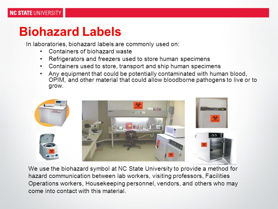 Biohazard Labels In laboratories, biohazard labels are commonly used on: Containers of biohazard waste Refrigerators and freezers used to store human