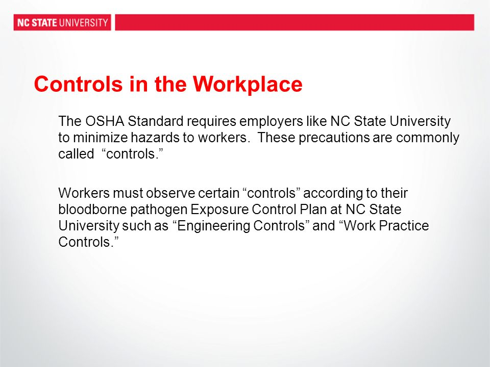 Controls in the Workplace The OSHA Standard requires employers like NC State University to minimize hazards to workers. These precautions are commonly