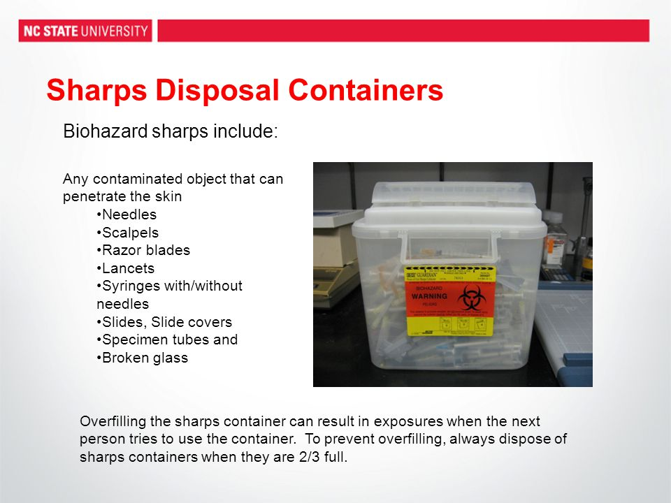 Sharps Disposal Containers Any contaminated object that can penetrate the skin Needles Scalpels Razor blades Lancets Syringes with/without needles Sli